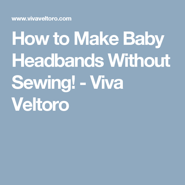 How to Make Baby Headbands Without Sewing! - Viva Veltoro