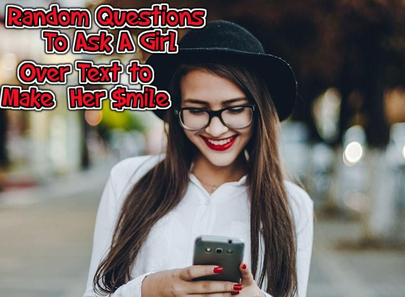 Random Questions To Ask A Girl Over Text To Make Her Smile