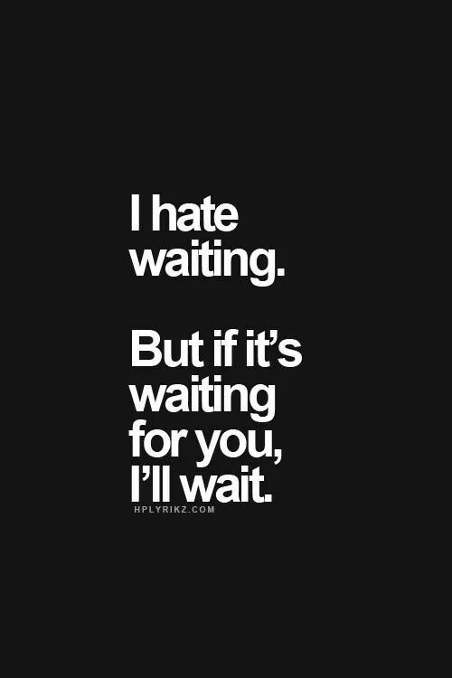 I hate waiting. But if it's waiting for you, I'll wait ...