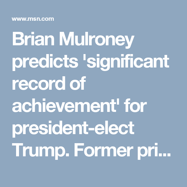Brian Mulroney predicts 'significant record of achievement' for president-elect Trump. Former prime ministerBrian Mulroneyforesees sunny ways ahead for Canada–U.S. relations once president-elect Donald Trump takes office next month.