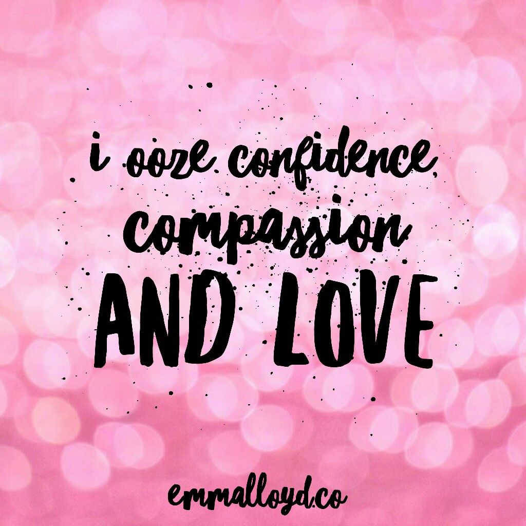 """I ooze confidence, compassion and love""  Affirmations for manifesting- confidence, compassion and love."