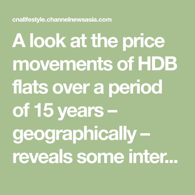 A Look At The Price Movements Of Hdb Flats Over A Period Of 15 Years Geographically Reveals Some Interesting Trends Movement 15 Years Best Investments