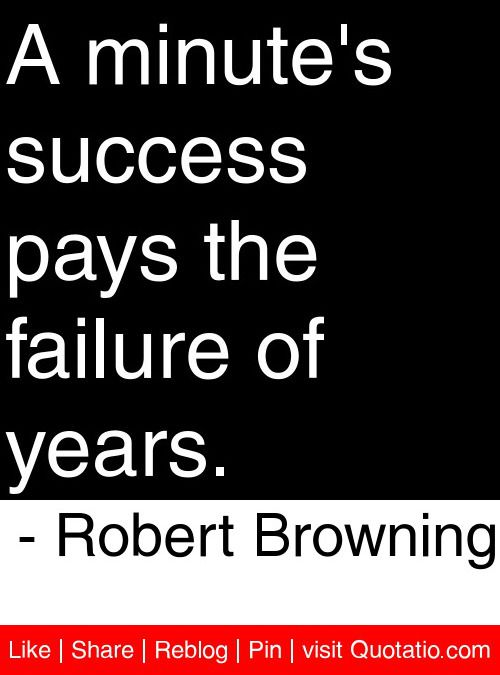 A minute's success pays the failure of years. - Robert Browning #quotes #quotations