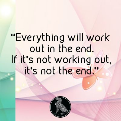 Everything will work out in the end. If it's not working out, it's not the end.