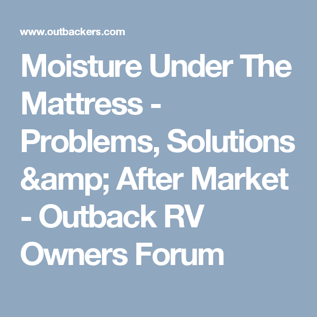 Moisture Under The Mattress - Problems, Solutions & After Market