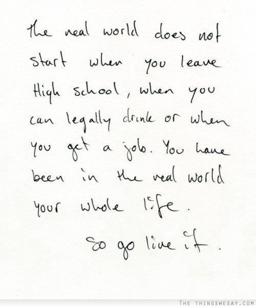 The real world does not start when you leave high school when you can legally drink or when you get a job you have been in the real world your whole life so go live it