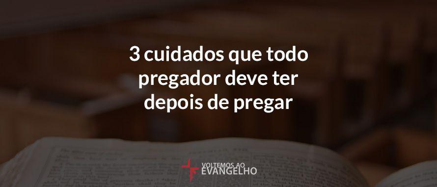 3 cuidados que todo pregador deve ter depois de pregar