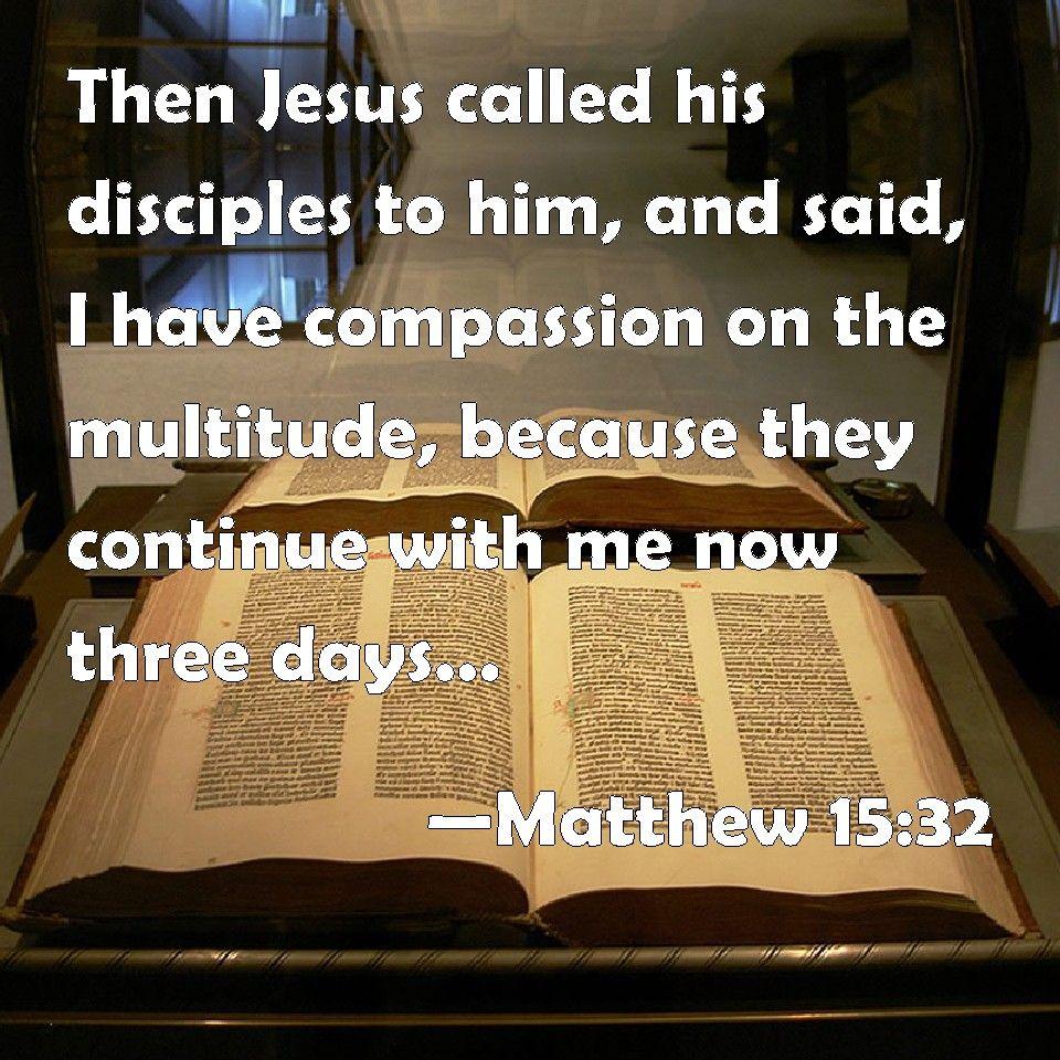 Matthew 15 32 Then Jesus Called His Disciples To Him And Said I Have Compassion On The Multitude Because They Con You Are The Father Read Bible Lamentations