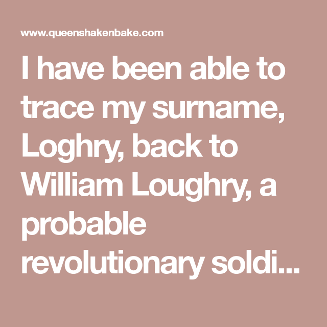 I Have Been Able To Trace My Surname Loghry Back To William Loughry A Probable Revolutionary Soldier Who Resided In Penns Revolutionaries To Trace Surnames