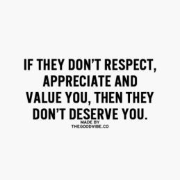 if they don't respect, appreciate and value you, then they don't deserve you