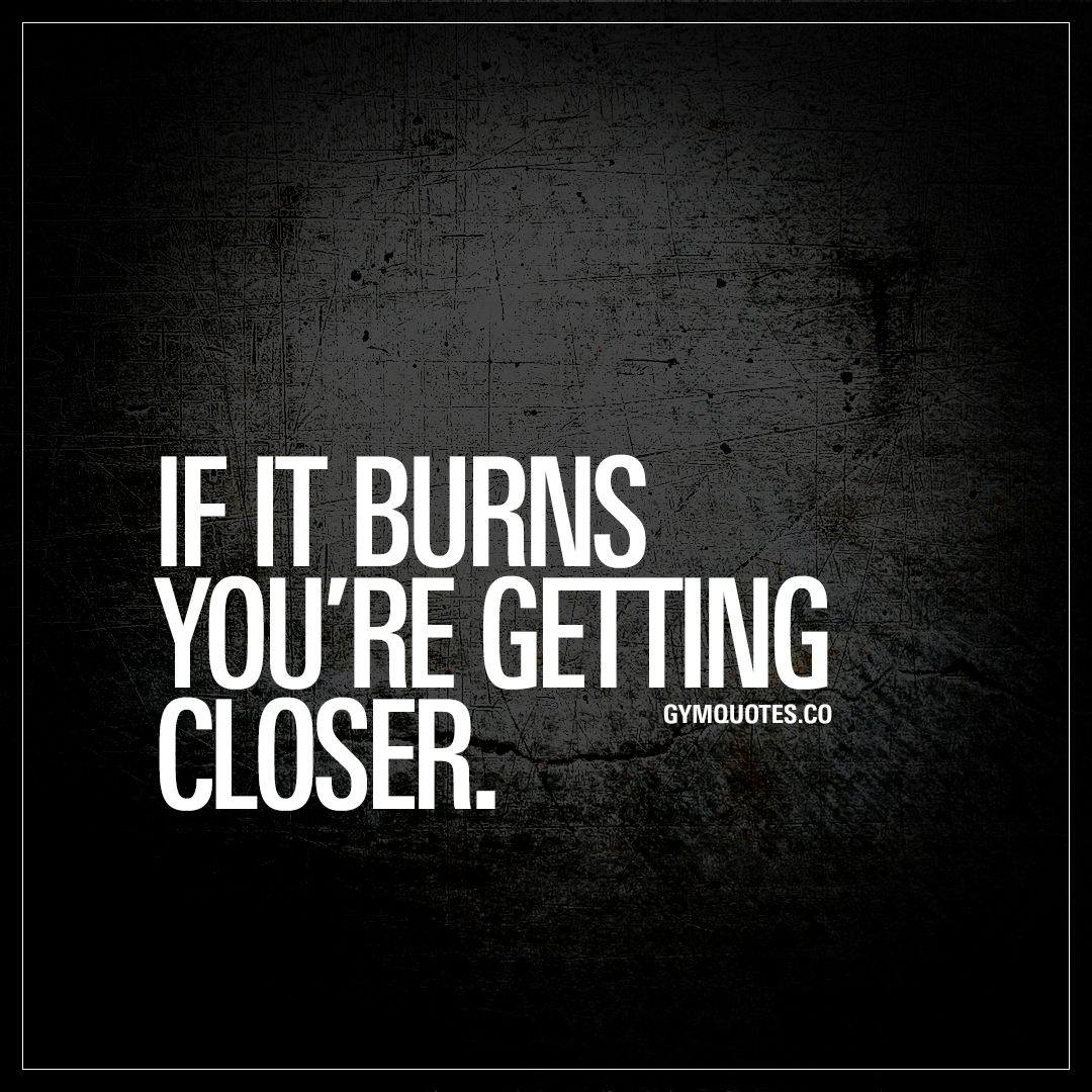 Lifting Motivational Quotes: If It Burns You're Getting Closer
