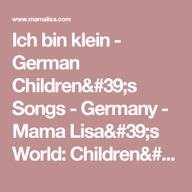 Ich bin klein - German Children's Songs - Germany - Mama Lisa's World: Children's Songs and Rhymes from Around the World    Grandma remembers her mom trying to teach her this.