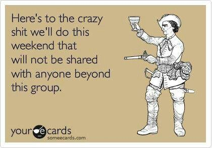 Crazy sh*t | Girls weekend quotes, Weekend quotes, Funny ...