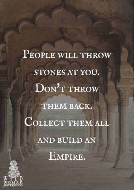 People will throw stones at you. Don't throw them back. Collect them all and build an Empire. WILD WOMAN SISTERHOOD