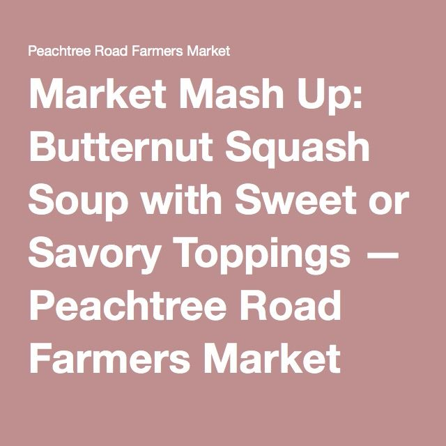 Market Mash Up: Butternut Squash Soup with Sweet or Savory Toppings — Peachtree Road Farmers Market