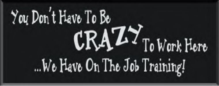 you don't have to be crazy to work here we provide on job training - Google Search