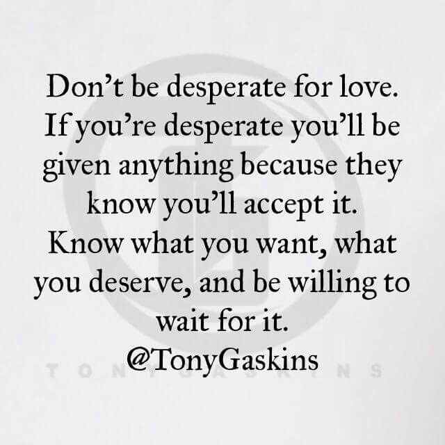 Don T Be Desperate For Love Desperate Quotes Meaningful Quotes Words Quotes The planet does not need more successful people. desperate quotes meaningful quotes