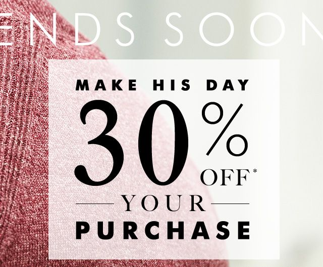 ENDS SOON | MAKE HIS DAY 30% OFF* YOUR PURCHASE