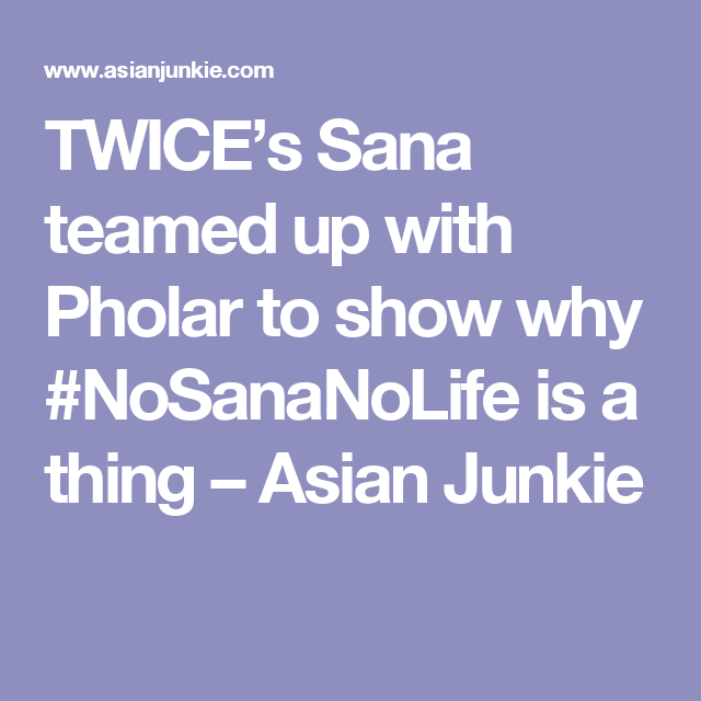 Twice S Sana Teamed Up With Pholar To Show Why Nosananolife Is A Thing Asian Junkie Twice Shows Junkie Asianjunkie.com is tracked by us since may, 2012. pinterest