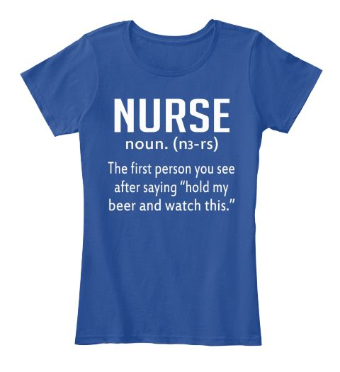 "Nurse Noun. (N3 Rs) The First Person You See After Saying ""Hold My Beer And Watch This."" Deep Royal  T-Shirt Front"
