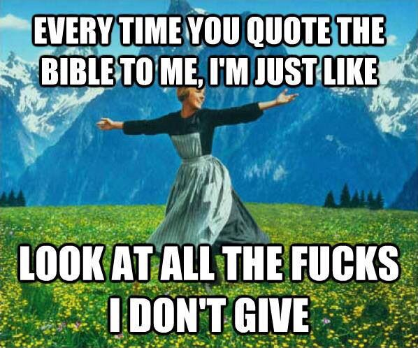 When you quote the bible to me, you are re-establishing my atheism and my belief that you are crazy.