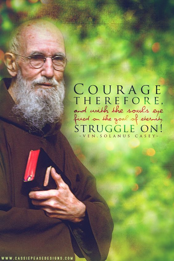 "Quote of the Day - March 22 #pinterest  ""COURAGE therefore and with the soul's eye fixed on the goal of eternity STRUGGLE ON!""  Ven Solanus Casey