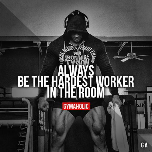 Always Be The Hardest Worker In The Room With Images Gym Quote