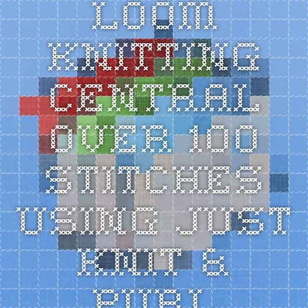 Loom Knitting Central - 0ver 100 Stitches using JUST Knit & Purl ...