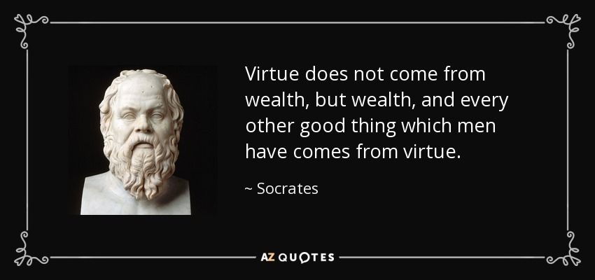 Virtue does not come from wealth, but wealth, and every other good thing which men have comes from virtue. - Socrates