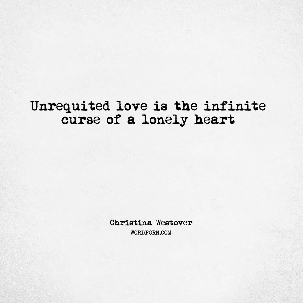 Unrequited Love Is The Infinite Curse Of A Lonely Heart Lonely Heart Lonely Heart Quotes Unrequited Love Quotes
