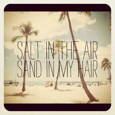 Salt in the air, sand in my hair. - Fighting the boredom