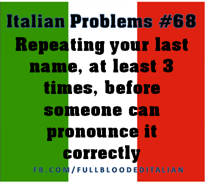 Italian Problems Repeating Your Last Name At Least Before Someone Can Pronounce It Correctly