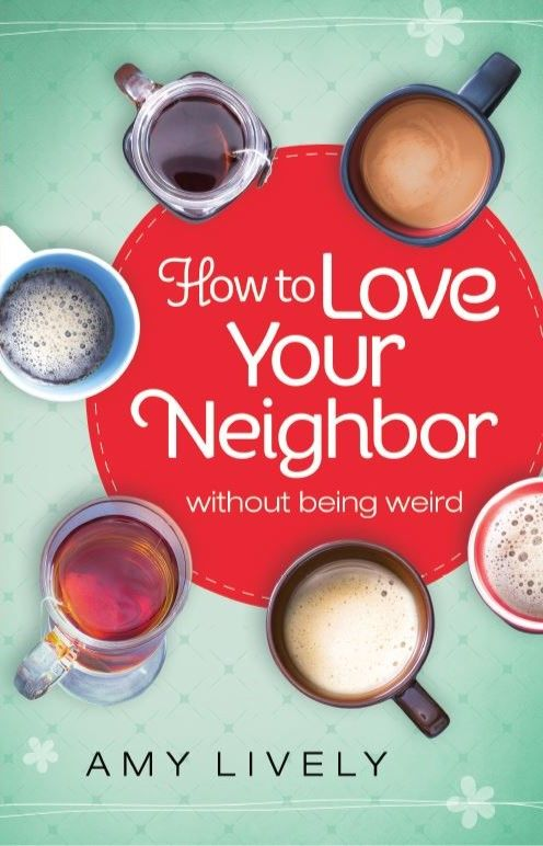How to Love Your Neighbor Without Being Weird by Amy Lively