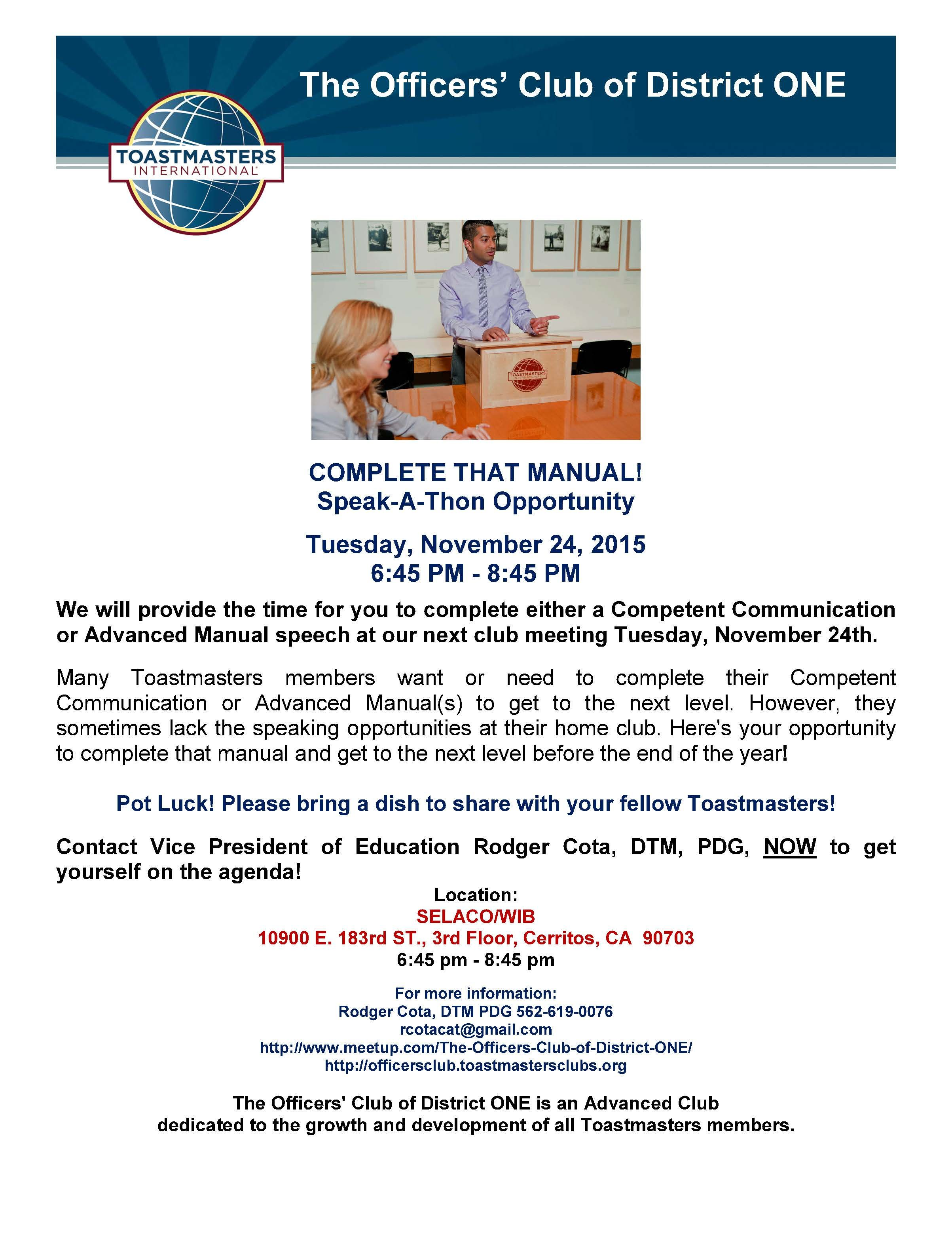 EVENT: The Officers' Club of District ONE's 'Complete That Manual!' Meeting SPONSORING CLUB: The Officers' Club of District ONE  WHEN: Tuesday, November 24th, 6:45 PM - 8:45 PM  WHAT: Pot Luck! Please bring a dish to share with your fellow Toastmasters!  WHERE: SELACO/WIB 10900 E 183rd St, 3rd Floor, Cerritos CA 90703  CONTACT: Vice President Education Rodger Cota, DTM, PDG at rcotacat@gmail.com or (562) 619-0076 NOW to get yourself on the agenda!