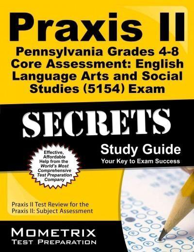 Praxis II Pennsylvania Grades 4-8 Core Assessment English Language Arts and Social Studies 5154 Exam Secrets: Pra...