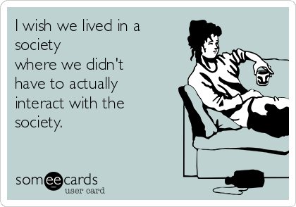 I wish we lived in a society where we didn't have to actually interact with the society.
