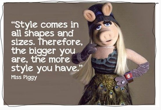 Miss Piggy always had it right