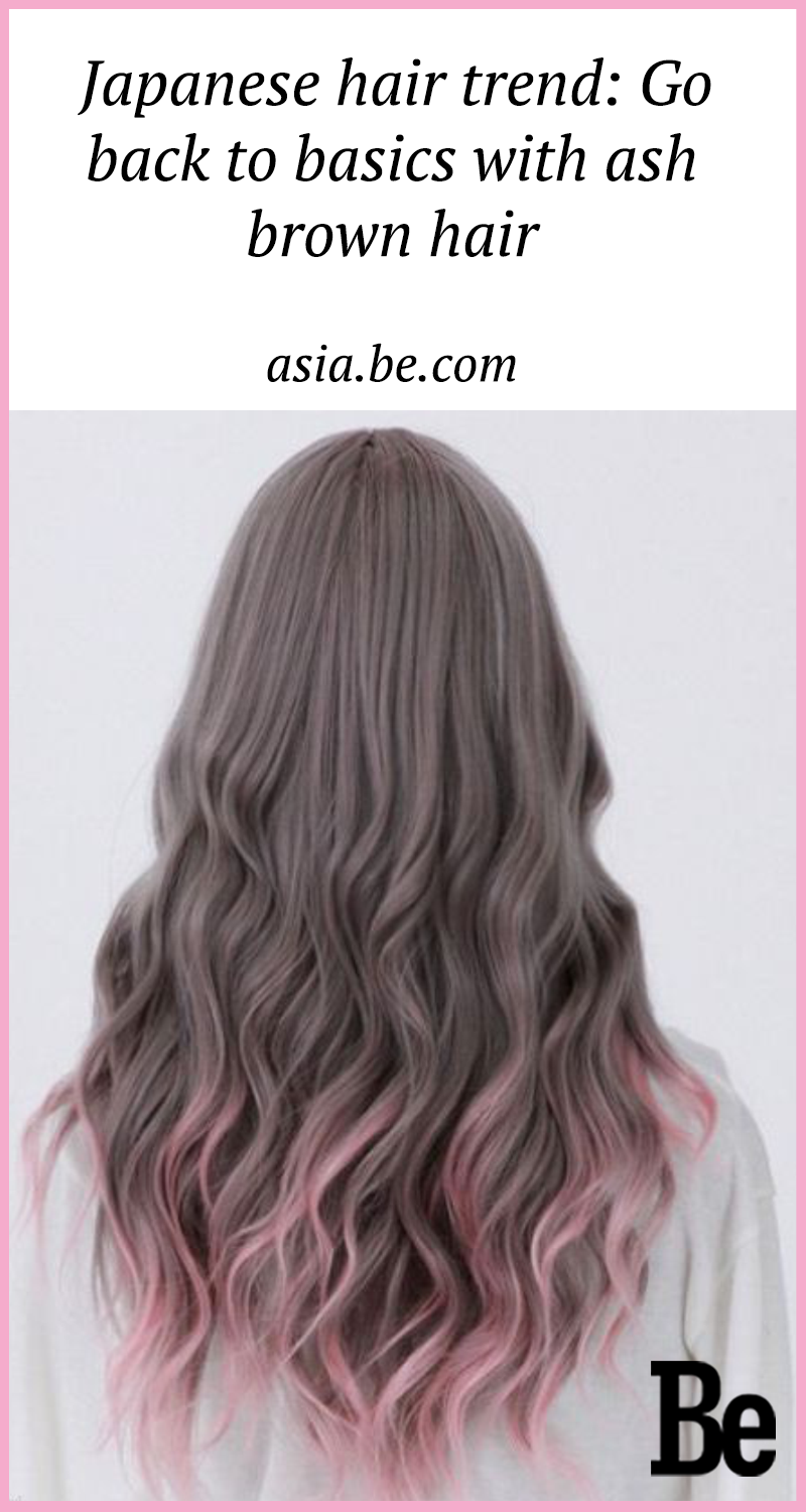 Japanese Hair Trend Go Back To Basics With Ash Brown Hair Be Asia Fashion Beauty Lifestyle Celebrity News Ash Hair Color Japanese Hairstyle Japanese Hair Color
