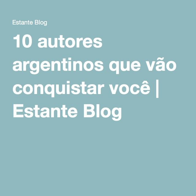 10 autores argentinos que vão conquistar você | Estante Blog