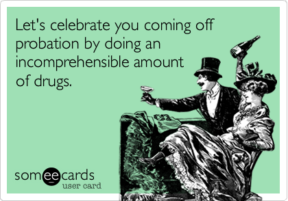 Let's celebrate you coming off probation by doing an incomprehensible amount of drugs.