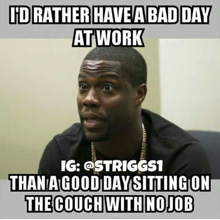 I D Rather Have A Bad Day At Work Than A Good Day Sitting On The Couch With No Job Bad Day Humor Work Quotes Funny Job Quotes