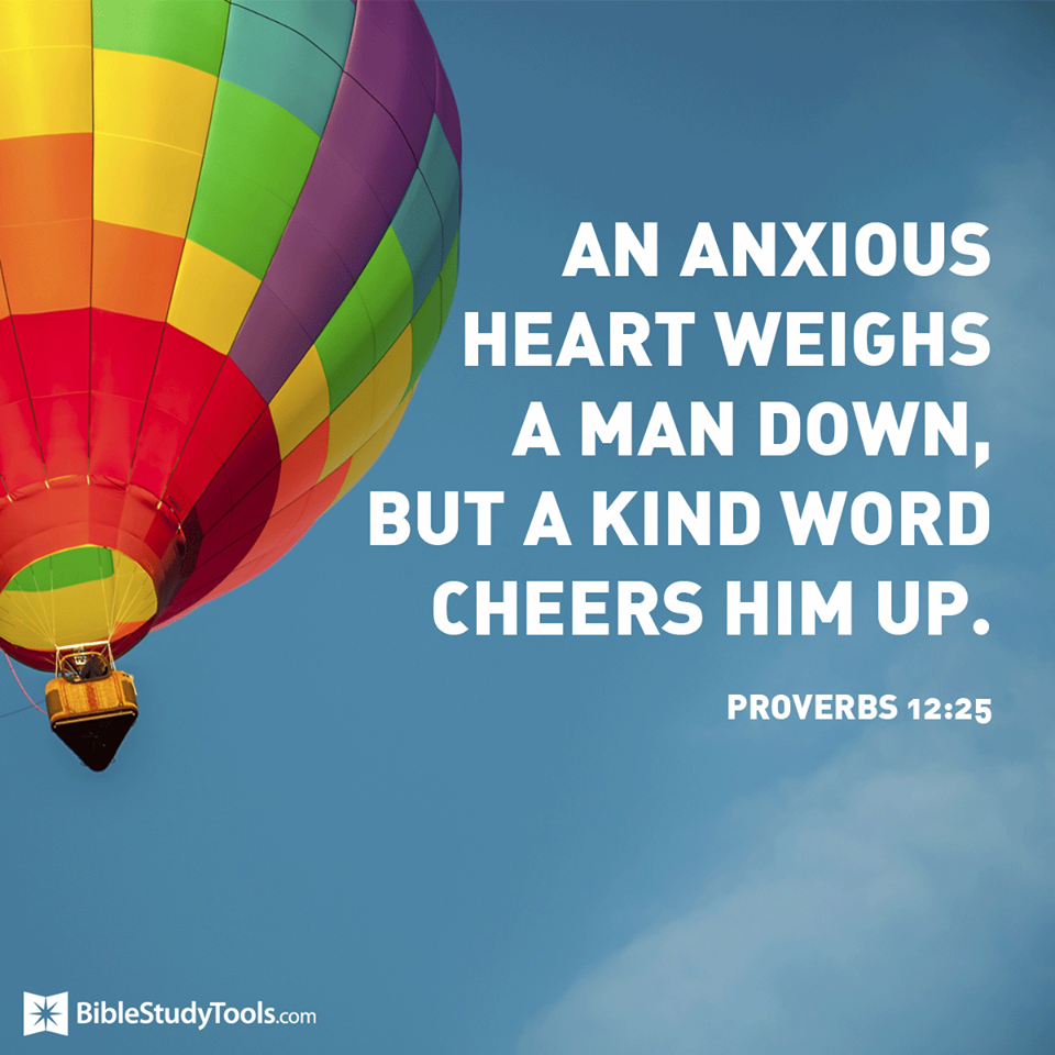 Anxiety in a man's heart weighs him down, but a good word makes him glad.  Proverbs 12:25