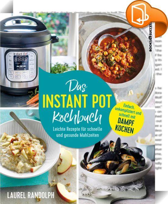 Das Instant-Pot-Kochbuch  Kochen mit Dampf ist DAS Trendthema in - leichte und schnelle küche