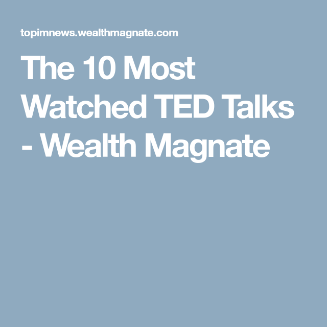 the 10 most watched ted talks wealth magnate education