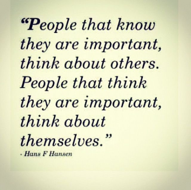 People That Know They Are Important Think About Others Wisdom Interesting Some Important Quotes
