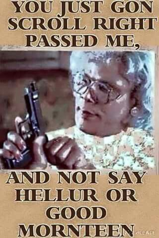 You Just Gon Scroll Right Past Me Madea Funny Quotes Funny Morning Memes Funny Facebook Profile Pictures