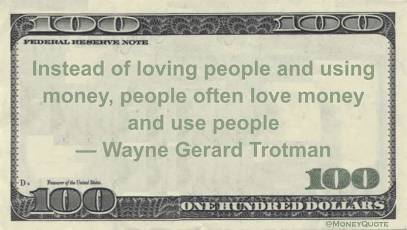Wayne Gerard Trotman Money Quote saying many of us put love of money above love of family, friends and above our very humanity