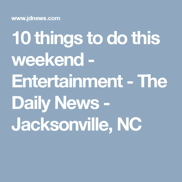 10 things to do this weekend - Entertainment - The Daily News - Jacksonville, NC