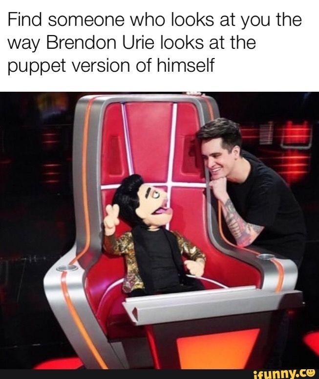 Find someone who looks at you the way Brendon Urie looks at the puppet version of himself - iFunny :)