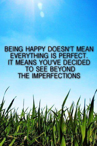 being happy doesn't mean everything is perfect. It means you've decided to see beyond the imperfections. #quote